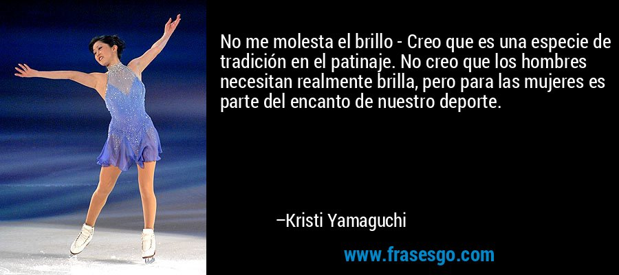 No me molesta el brillo - Creo que es una especie de tradición en el patinaje. No creo que los hombres necesitan realmente brilla, pero para las mujeres es parte del encanto de nuestro deporte. – Kristi Yamaguchi