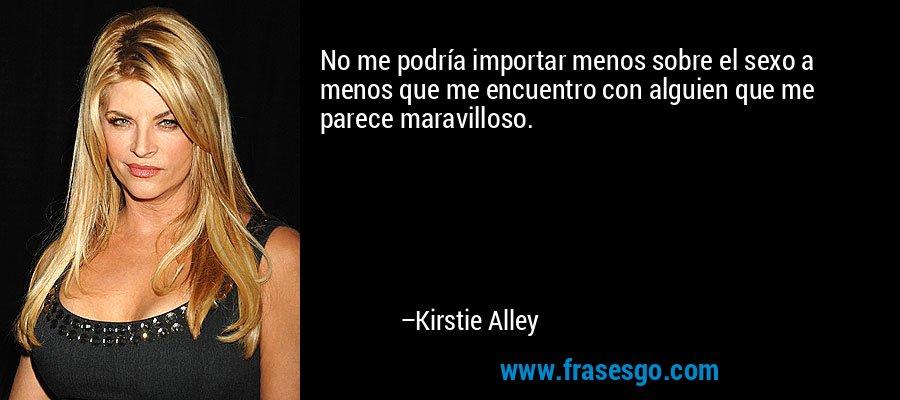 No me podría importar menos sobre el sexo a menos que me encuentro con alguien que me parece maravilloso. – Kirstie Alley