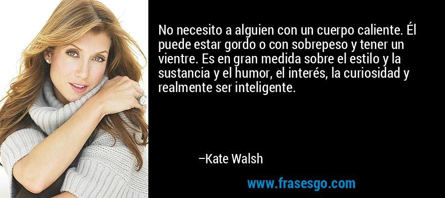 No necesito a alguien con un cuerpo caliente. Él puede estar gordo o con sobrepeso y tener un vientre. Es en gran medida sobre el estilo y la sustancia y el humor, el interés, la curiosidad y realmente ser inteligente. – Kate Walsh