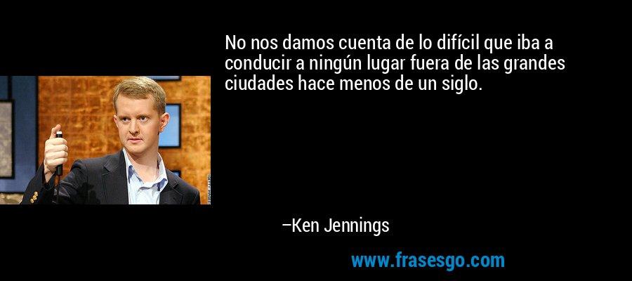 No nos damos cuenta de lo difícil que iba a conducir a ningún lugar fuera de las grandes ciudades hace menos de un siglo. – Ken Jennings