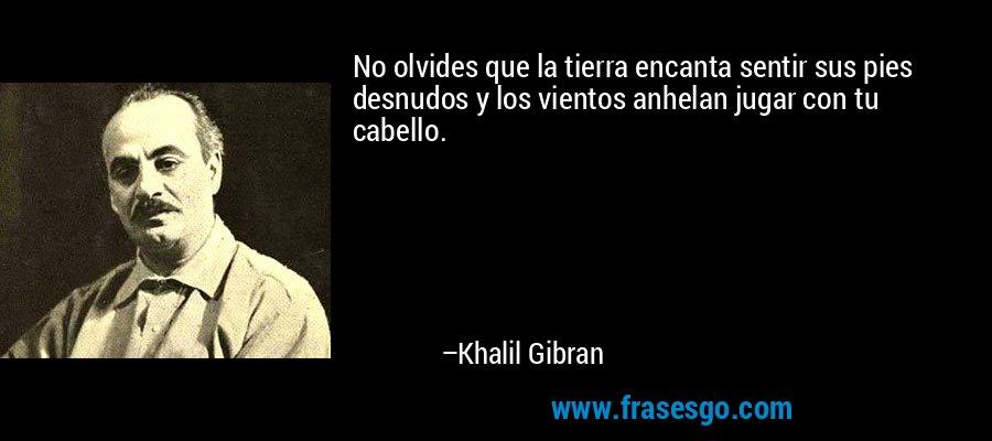 No olvides que la tierra encanta sentir sus pies desnudos y los vientos anhelan jugar con tu cabello. – Khalil Gibran