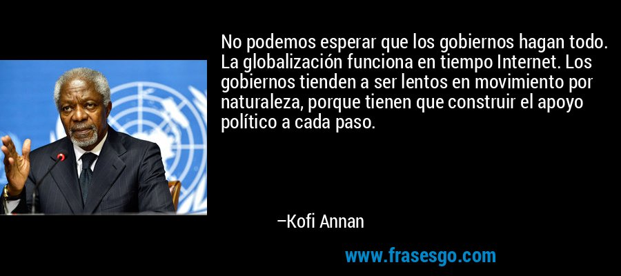 No podemos esperar que los gobiernos hagan todo. La globalización funciona en tiempo Internet. Los gobiernos tienden a ser lentos en movimiento por naturaleza, porque tienen que construir el apoyo político a cada paso. – Kofi Annan