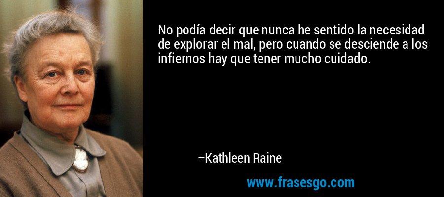 No podía decir que nunca he sentido la necesidad de explorar el mal, pero cuando se desciende a los infiernos hay que tener mucho cuidado. – Kathleen Raine