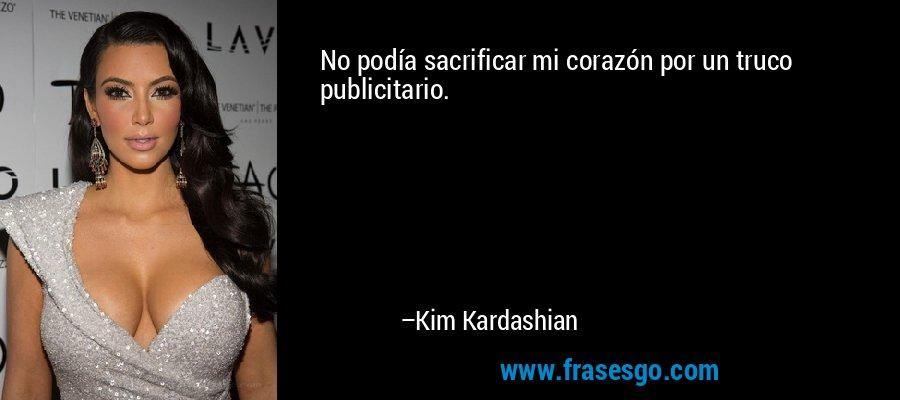 No podía sacrificar mi corazón por un truco publicitario. – Kim Kardashian