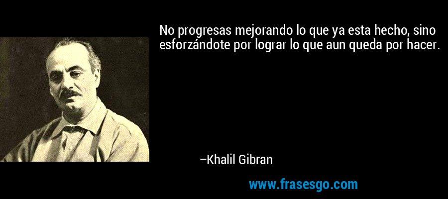 No progresas mejorando lo que ya esta hecho, sino esforzándote por lograr lo que aun queda por hacer. – Khalil Gibran