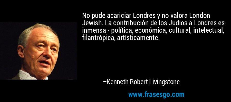 No pude acariciar Londres y no valora London Jewish. La contribución de los Judios a Londres es inmensa - política, económica, cultural, intelectual, filantrópica, artísticamente. – Kenneth Robert Livingstone