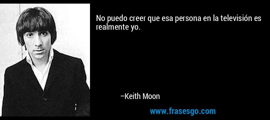 No puedo creer que esa persona en la televisión es realmente yo. – Keith Moon
