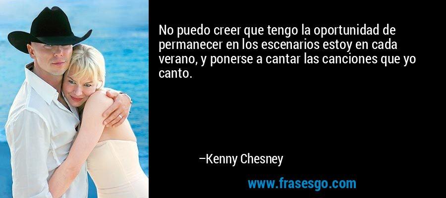 No puedo creer que tengo la oportunidad de permanecer en los escenarios estoy en cada verano, y ponerse a cantar las canciones que yo canto. – Kenny Chesney