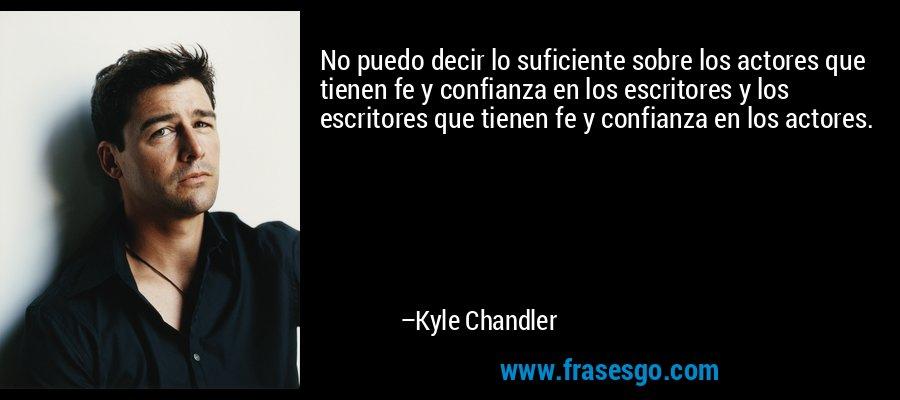 No puedo decir lo suficiente sobre los actores que tienen fe y confianza en los escritores y los escritores que tienen fe y confianza en los actores. – Kyle Chandler