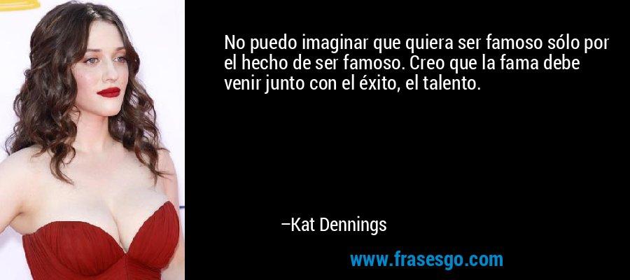 No puedo imaginar que quiera ser famoso sólo por el hecho de ser famoso. Creo que la fama debe venir junto con el éxito, el talento. – Kat Dennings