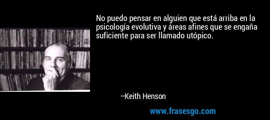 No puedo pensar en alguien que está arriba en la psicología evolutiva y áreas afines que se engaña suficiente para ser llamado utópico. – Keith Henson
