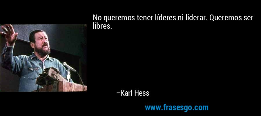No queremos tener líderes ni liderar. Queremos ser libres. – Karl Hess