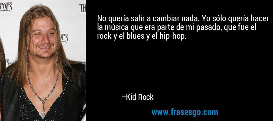 No quería salir a cambiar nada. Yo sólo quería hacer la música que era parte de mi pasado, que fue el rock y el blues y el hip-hop. – Kid Rock