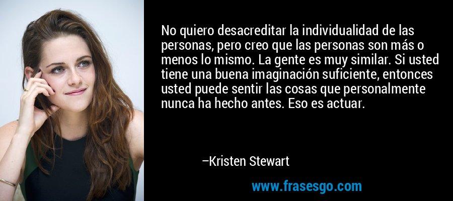 No quiero desacreditar la individualidad de las personas, pero creo que las personas son más o menos lo mismo. La gente es muy similar. Si usted tiene una buena imaginación suficiente, entonces usted puede sentir las cosas que personalmente nunca ha hecho antes. Eso es actuar. – Kristen Stewart