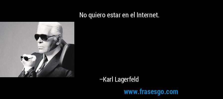 No quiero estar en el Internet. – Karl Lagerfeld