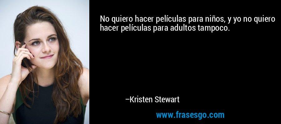 No quiero hacer películas para niños, y yo no quiero hacer películas para adultos tampoco. – Kristen Stewart