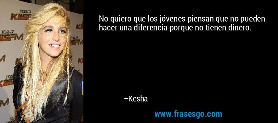 No quiero que los jóvenes piensan que no pueden hacer una diferencia porque no tienen dinero. – Kesha