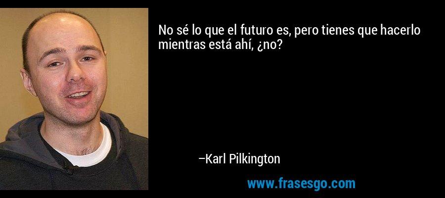 No sé lo que el futuro es, pero tienes que hacerlo mientras está ahí, ¿no? – Karl Pilkington