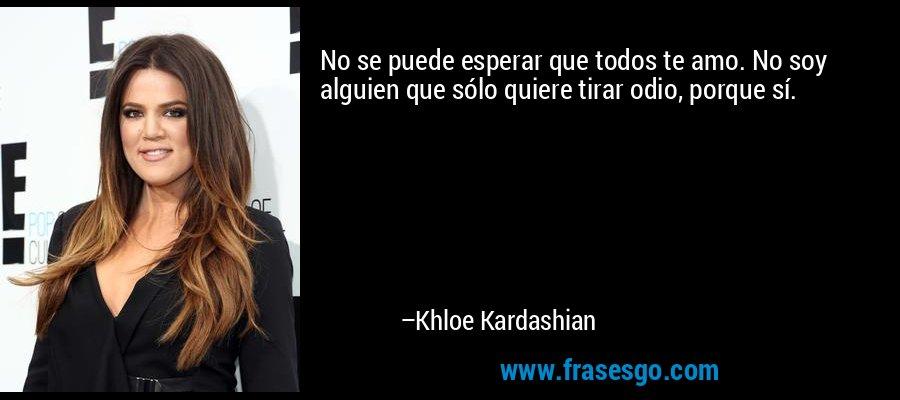 No se puede esperar que todos te amo. No soy alguien que sólo quiere tirar odio, porque sí. – Khloe Kardashian