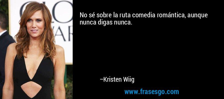 No sé sobre la ruta comedia romántica, aunque nunca digas nunca. – Kristen Wiig