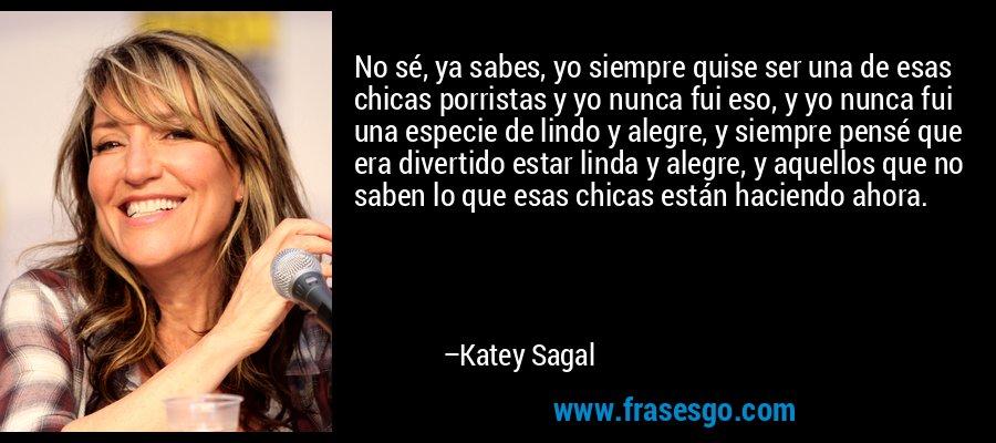 No sé, ya sabes, yo siempre quise ser una de esas chicas porristas y yo nunca fui eso, y yo nunca fui una especie de lindo y alegre, y siempre pensé que era divertido estar linda y alegre, y aquellos que no saben lo que esas chicas están haciendo ahora. – Katey Sagal