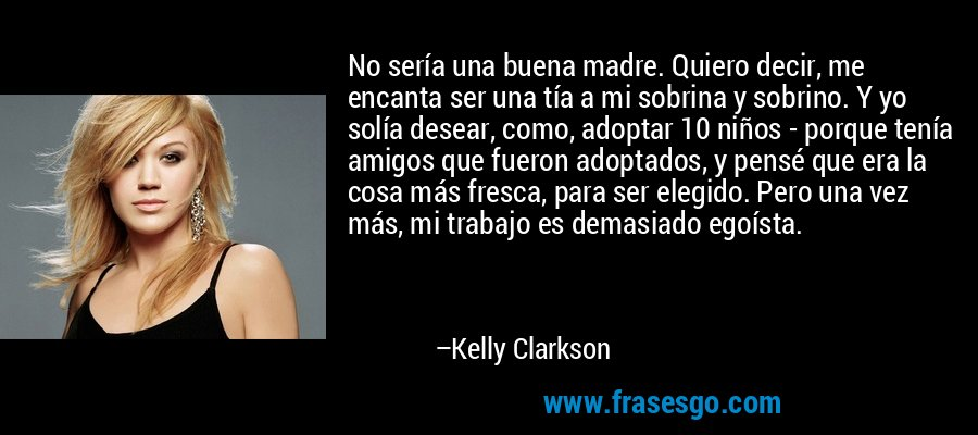 No sería una buena madre. Quiero decir, me encanta ser una tía a mi sobrina y sobrino. Y yo solía desear, como, adoptar 10 niños - porque tenía amigos que fueron adoptados, y pensé que era la cosa más fresca, para ser elegido. Pero una vez más, mi trabajo es demasiado egoísta. – Kelly Clarkson