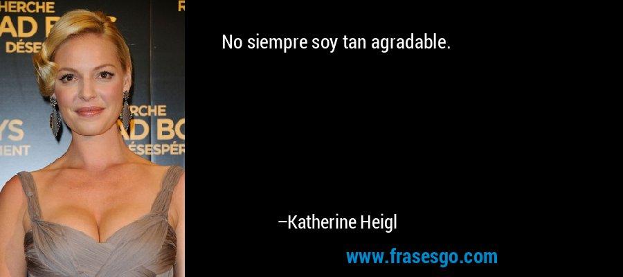 No siempre soy tan agradable. – Katherine Heigl