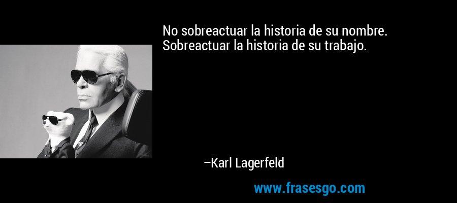 No sobreactuar la historia de su nombre. Sobreactuar la historia de su trabajo. – Karl Lagerfeld