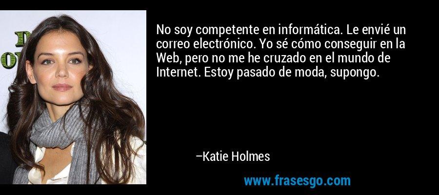 No soy competente en informática. Le envié un correo electrónico. Yo sé cómo conseguir en la Web, pero no me he cruzado en el mundo de Internet. Estoy pasado de moda, supongo. – Katie Holmes