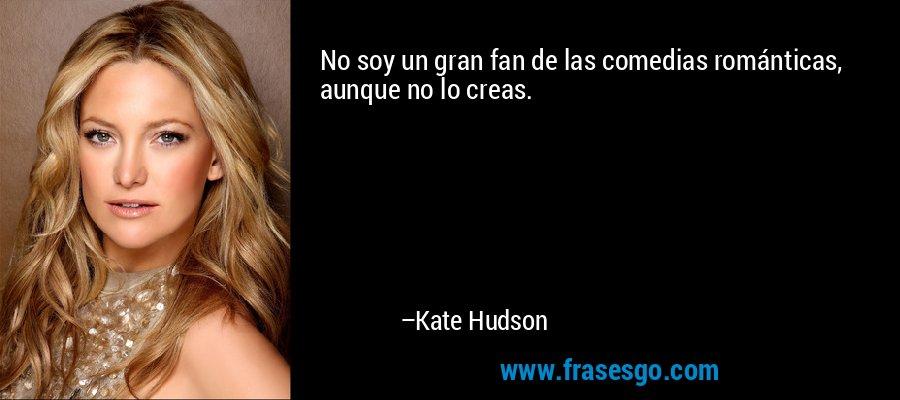 No soy un gran fan de las comedias románticas, aunque no lo creas. – Kate Hudson
