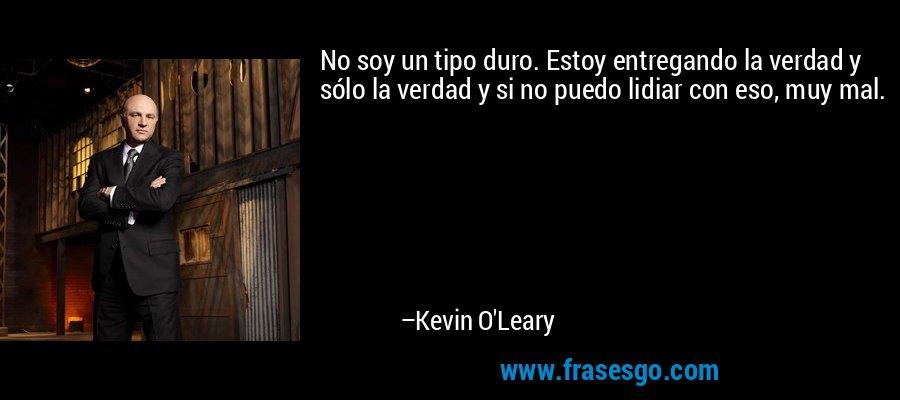 No soy un tipo duro. Estoy entregando la verdad y sólo la verdad y si no puedo lidiar con eso, muy mal. – Kevin O'Leary