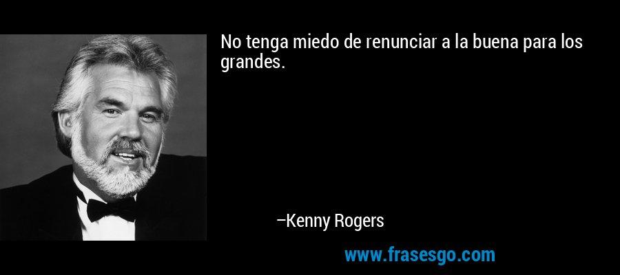 No tenga miedo de renunciar a la buena para los grandes. – Kenny Rogers