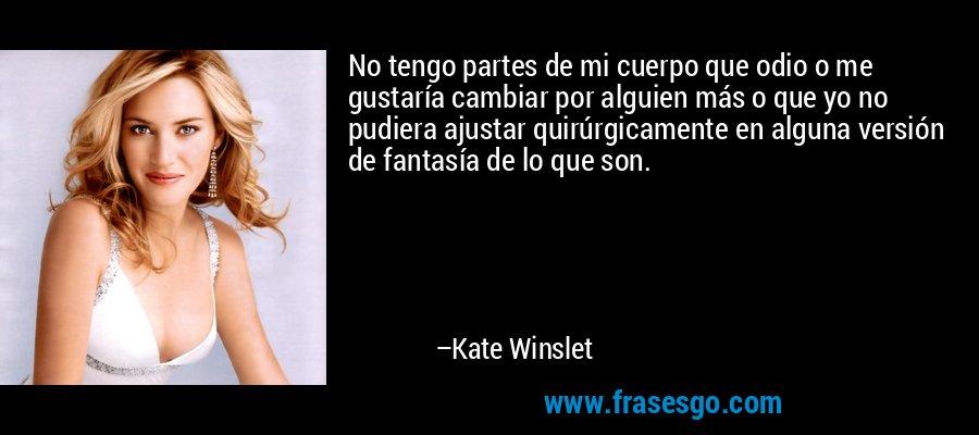 No tengo partes de mi cuerpo que odio o me gustaría cambiar por alguien más o que yo no pudiera ajustar quirúrgicamente en alguna versión de fantasía de lo que son. – Kate Winslet