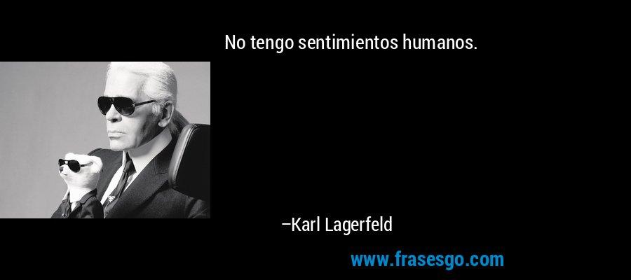 No tengo sentimientos humanos. – Karl Lagerfeld
