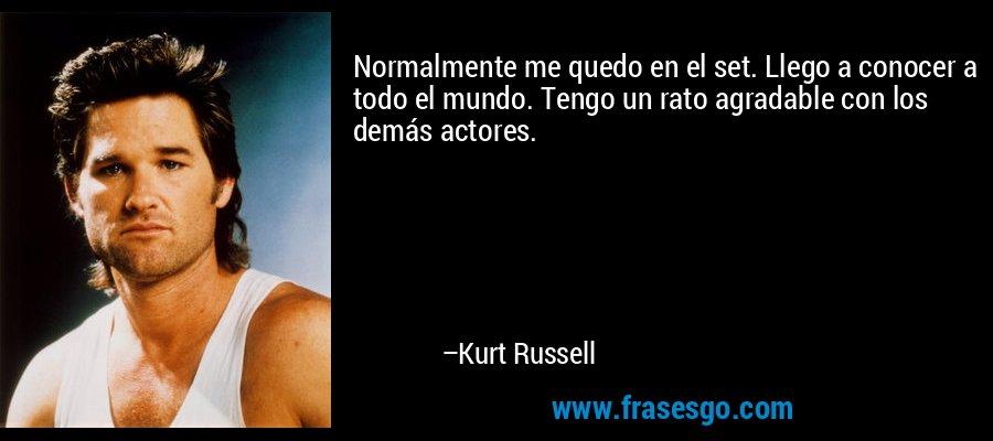 Normalmente me quedo en el set. Llego a conocer a todo el mundo. Tengo un rato agradable con los demás actores. – Kurt Russell
