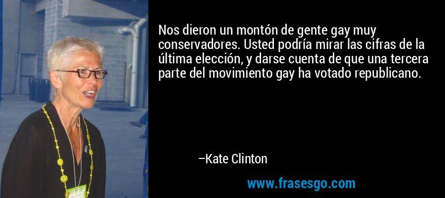 Nos dieron un montón de gente gay muy conservadores. Usted podría mirar las cifras de la última elección, y darse cuenta de que una tercera parte del movimiento gay ha votado republicano. – Kate Clinton