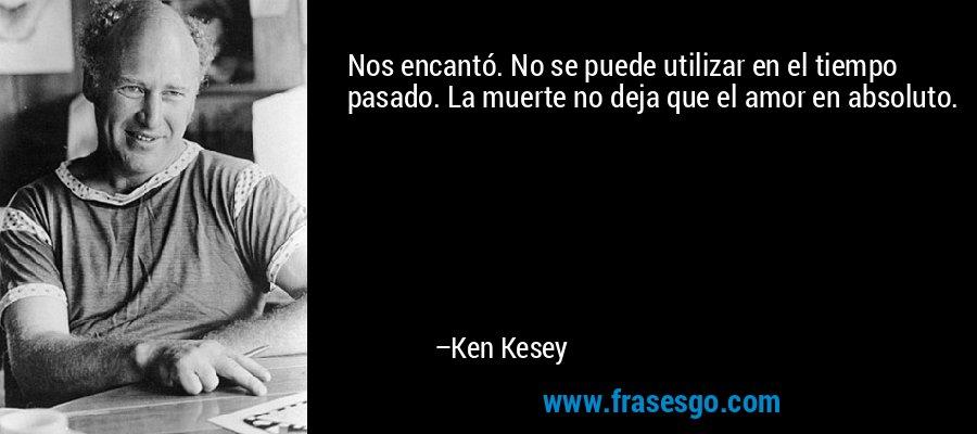 Nos encantó. No se puede utilizar en el tiempo pasado. La muerte no deja que el amor en absoluto. – Ken Kesey