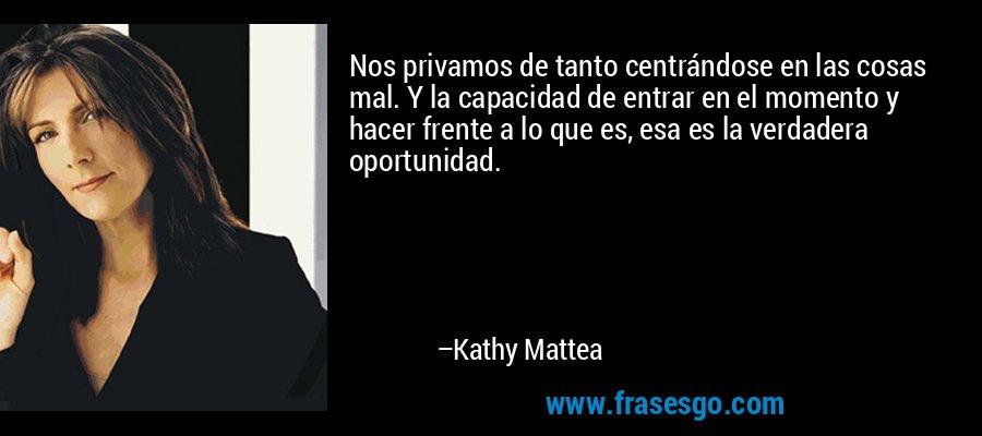Nos privamos de tanto centrándose en las cosas mal. Y la capacidad de entrar en el momento y hacer frente a lo que es, esa es la verdadera oportunidad. – Kathy Mattea