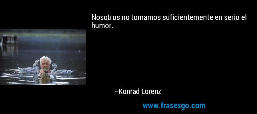 Nosotros no tomamos suficientemente en serio el humor. – Konrad Lorenz