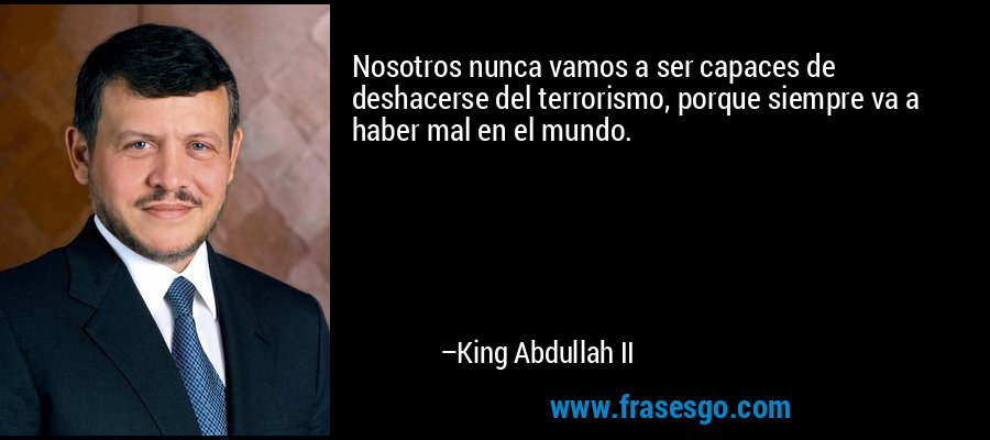 Nosotros nunca vamos a ser capaces de deshacerse del terrorismo, porque siempre va a haber mal en el mundo. – King Abdullah II
