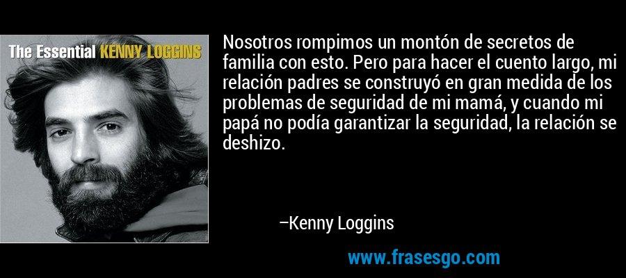 Nosotros rompimos un montón de secretos de familia con esto. Pero para hacer el cuento largo, mi relación padres se construyó en gran medida de los problemas de seguridad de mi mamá, y cuando mi papá no podía garantizar la seguridad, la relación se deshizo. – Kenny Loggins
