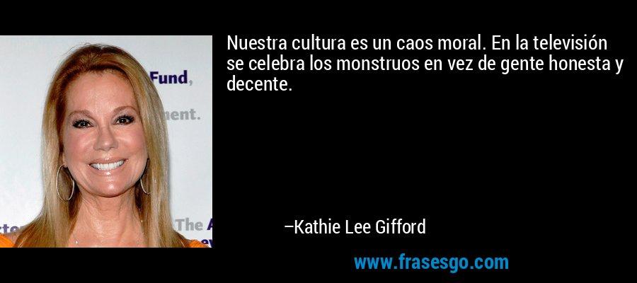 Nuestra cultura es un caos moral. En la televisión se celebra los monstruos en vez de gente honesta y decente. – Kathie Lee Gifford