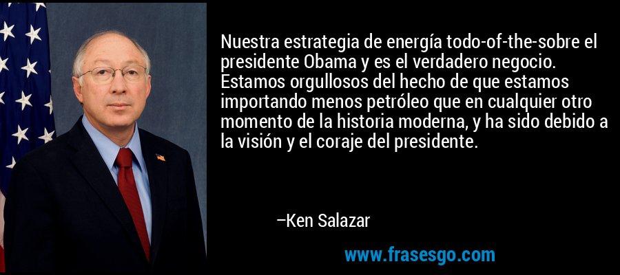Nuestra estrategia de energía todo-of-the-sobre el presidente Obama y es el verdadero negocio. Estamos orgullosos del hecho de que estamos importando menos petróleo que en cualquier otro momento de la historia moderna, y ha sido debido a la visión y el coraje del presidente. – Ken Salazar