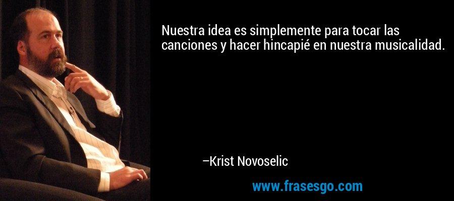 Nuestra idea es simplemente para tocar las canciones y hacer hincapié en nuestra musicalidad. – Krist Novoselic