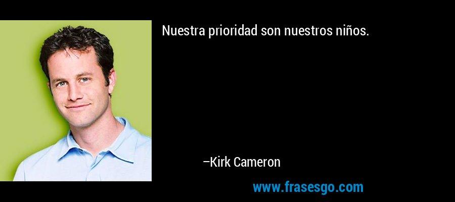 Nuestra prioridad son nuestros niños. – Kirk Cameron