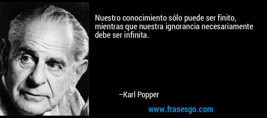 Nuestro conocimiento sólo puede ser finito, mientras que nuestra ignorancia necesariamente debe ser infinita. – Karl Popper