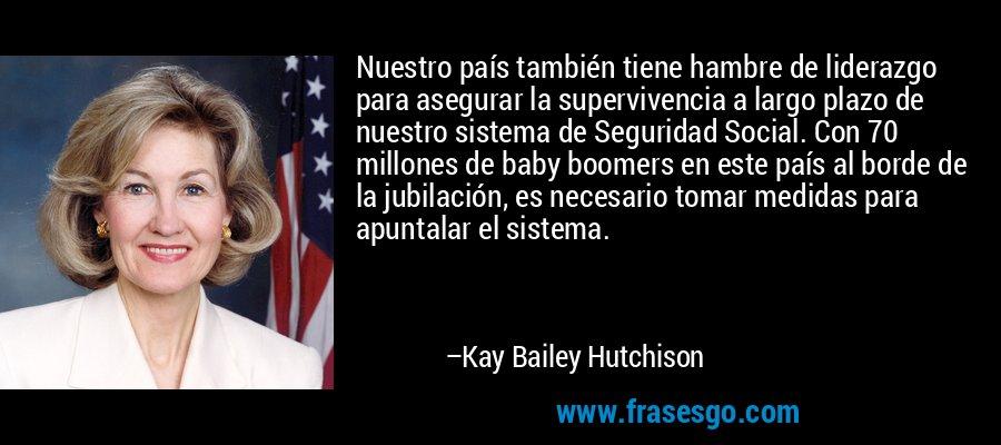 Nuestro país también tiene hambre de liderazgo para asegurar la supervivencia a largo plazo de nuestro sistema de Seguridad Social. Con 70 millones de baby boomers en este país al borde de la jubilación, es necesario tomar medidas para apuntalar el sistema. – Kay Bailey Hutchison