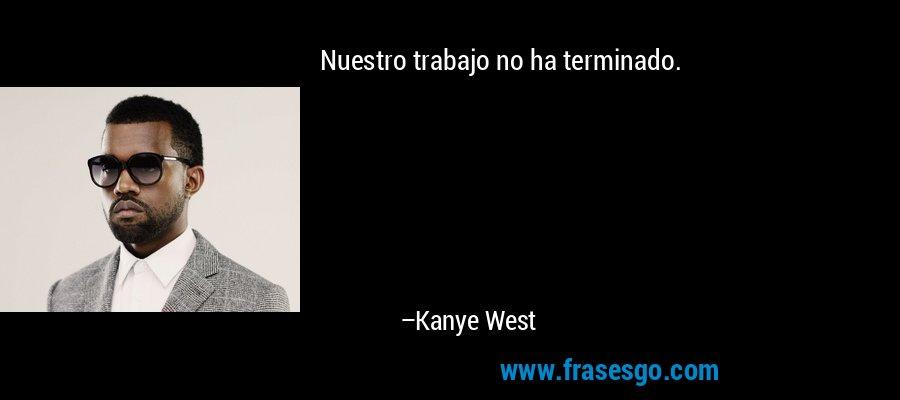 Nuestro trabajo no ha terminado. – Kanye West