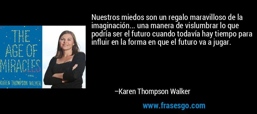 Nuestros miedos son un regalo maravilloso de la imaginación... una manera de vislumbrar lo que podría ser el futuro cuando todavía hay tiempo para influir en la forma en que el futuro va a jugar. – Karen Thompson Walker