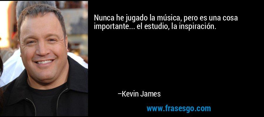 Nunca he jugado la música, pero es una cosa importante... el estudio, la inspiración. – Kevin James